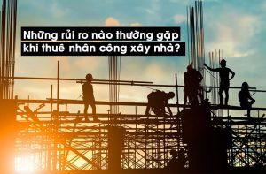 Những rủi ro nào thường gặp phải khi thuê nhân công xây nhà?